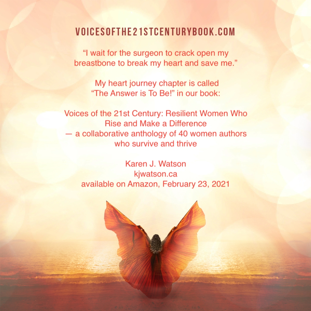 """VoicesOfThe21stCenturyBook.com """"I wait for the surgeon to crack open my breastbone to break my heart and save me."""" My heart Journey chapter is called """"The Answer is To Be!"""" in our book Voices of the 21st Century: Resilient Women Who Rise and Make a Difference - kjwatson.ca"""